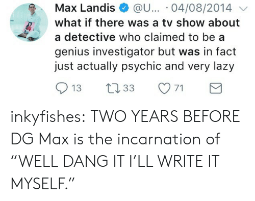 "Lazy, Target, and Tumblr: Max Landis @u... 04/08/2014  what if there was a tv show about  a detective who claimed to be a  genius investigator but was in fact  just actually psychic and very lazy  913 t33 inkyfishes:  TWO YEARS BEFORE DG  Max is the incarnation of ""WELL DANG IT I'LL WRITE IT MYSELF."""
