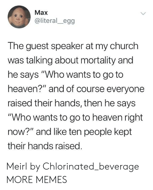 """Says Who: Max  @literal_egg  The guest speaker at my church  was talking about mortality and  he says """"Who wants to go to  heaven?"""" and of course everyone  raised their hands, then he says  """"Who wants to go to heaven right  now?"""" and like ten people kept  their hands raised Meirl by Chlorinated_beverage MORE MEMES"""
