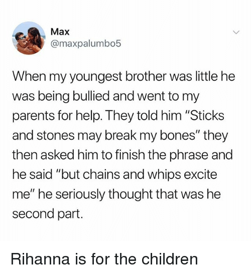 "Sticks And Stones: Max  @maxpalumbo5  When my youngest brother was little he  was being bullied and went to my  parents for help. They told him ""Sticks  and stones may break my bones"" they  then asked him to finish the phrase and  he said ""but chains and whips excite  me"" he seriously thought that was he  second part. Rihanna is for the children"