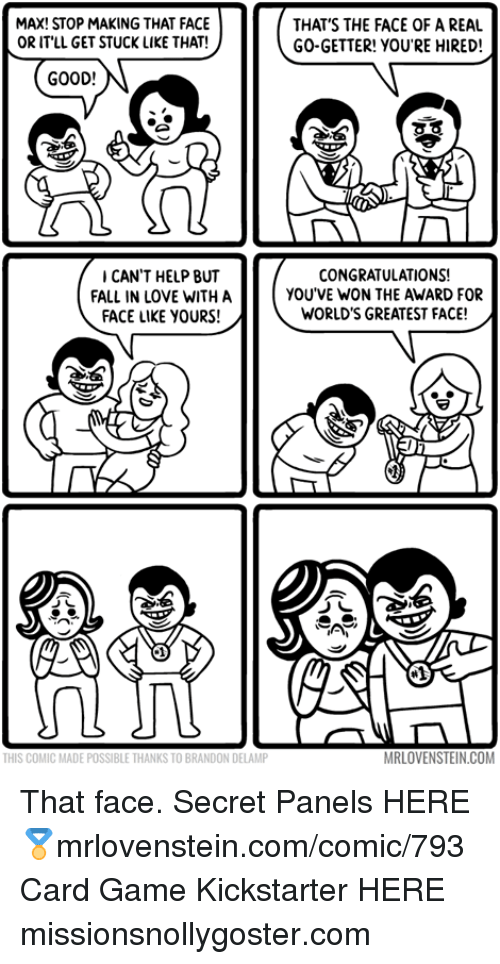 getter: MAX! STOP MAKING THAT FACE  OR ITLL GET STUCK LIKE THAT!  THAT'S THE FACE OF A REAL  GO-GETTER! YOU'RE HIRED!  GOOD!  CAN'T HELP BUT  FALL IN LOVE WITH A  FACE LIKE YOURS!  CONGRATULATIONS!  YOU'VE WON THE AWARD FOR  WORLD'S GREATEST FACE!  THIS COMIC MADE POSSIBLE THANKS TO BRANDON DELAMP  MRLOVENSTEIN.COM That face.  Secret Panels HERE 🏅mrlovenstein.com/comic/793 Card Game Kickstarter HERE missionsnollygoster.com