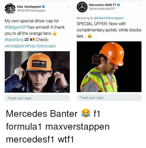 Capping: Max Verstappen  @Max33Verstappen  Mercedes-AMG F1  @MercedesAMGF1  My own special driver cap for  #BelgianGP has arrived! A thank  you to all the orange fans  #bestfans Check  verstappenshop.nl/en/caps  Replying to @Max33Verstappen  SPECIAL OFFER: Now with  complimentary jacket, while stocks  last...  Tweet your reply  Tweet your reply Mercedes Banter 😂 f1 formula1 maxverstappen mercedesf1 wtf1
