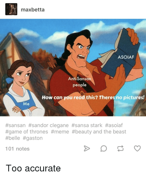 game of thrones meme: maxbetta  ASOIAF  Anti-Sansa  people  How can you read this? Theres no pictures!  Me  #sansan #sandor clegane #sansa stark #asoiaf  #game of thrones #meme #beauty and the beast  #belle #gaston  101 notes