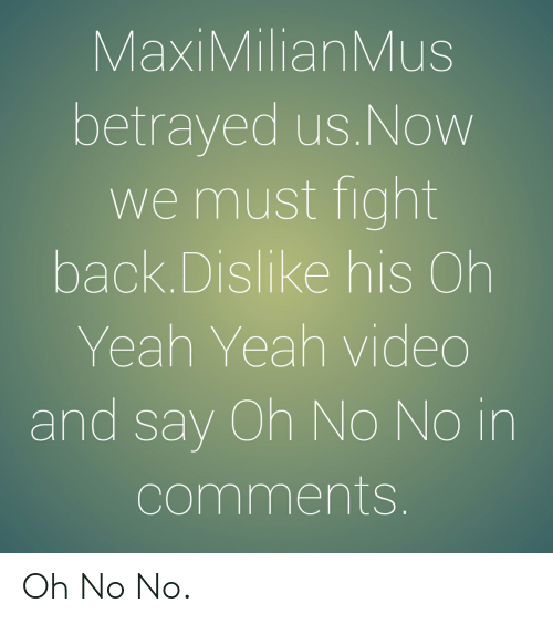 Maximilianmus: MaxiMilianMus  betrayed us.Now  we must fight  back.Dislike his Oh  Yeah Yeah video  and say Oh No No in  comments Oh No No.