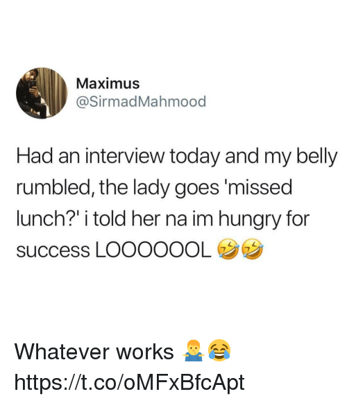 "Hungry, Maximus, and Today: Maximus  @SirmadMahmood  Had an interview today and my belly  rumbled, the lady goes'missed  lunch?"" i told her na im hungry for  success LOOOOOOL Whatever works 🤷‍♂️😂 https://t.co/oMFxBfcApt"