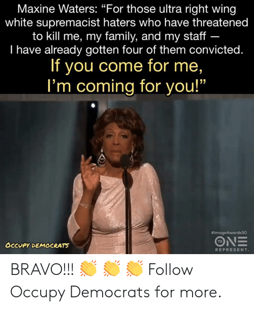 """Family, Memes, and Bravo: Maxine Waters: """"For those ultra right wing  white supremacist haters who have threatened  to kill me, my family, and my staff -  I have already gotten four of them convicted.  If you come for me,  I'm coming for you!""""  #ImageAwardsSO  TV  OCCUPY DEMOCRATS  REPRESENT BRAVO!!! 👏 👏 👏   Follow Occupy Democrats for more."""