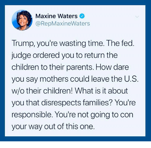 Wasting Time: Maxine Waters  @RepMaxineWaters  Trump, you're wasting time. The fed  judge ordered you to return the  children to their parents. How dare  you say mothers could leave the U.S.  w/o their children! What is it about  you that disrespects families? You're  responsible. You're not going to con  your way out of this one.