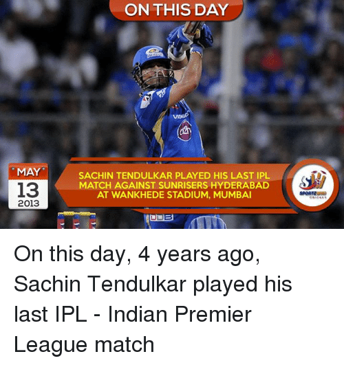 tendulkar: MAY  13  2013  ON THIS DAY  SACHIN TENDULKAR PLAYED HIS LAST IPL  MATCH AGAINST SUNRISERS HYDERABAD  AT WANKHEDE STADIUM, MUMBAI On this day, 4 years ago, Sachin Tendulkar played his last IPL - Indian Premier League match