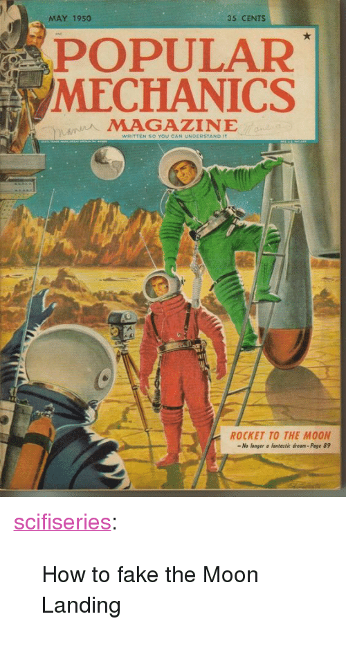 """Poge: MAY 1950  35 CENTS  POPULAR  /MECHANICS  MAGAZINE  so You CA  NDERSTAND  ROCKET TO THE MOON  -No longer a fantastic dream- Poge 89 <p><a href=""""http://scifiseries.tumblr.com/post/159011635019/how-to-fake-the-moon-landing"""" class=""""tumblr_blog"""">scifiseries</a>:</p>  <blockquote><p>How to fake the Moon Landing</p></blockquote>"""