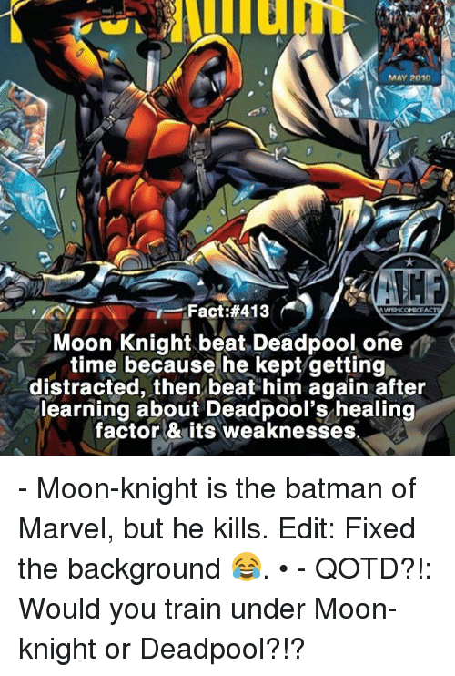 Batmane: MAY 2010  Fact #413  WSN KOMICF  Moon Knight beat Deadpool, one  time because he kept getting  distracted, then beat him again after  learning about Deadpool's healing  factor & its weaknesses - Moon-knight is the batman of Marvel, but he kills. Edit: Fixed the background 😂. • - QOTD?!: Would you train under Moon-knight or Deadpool?!?