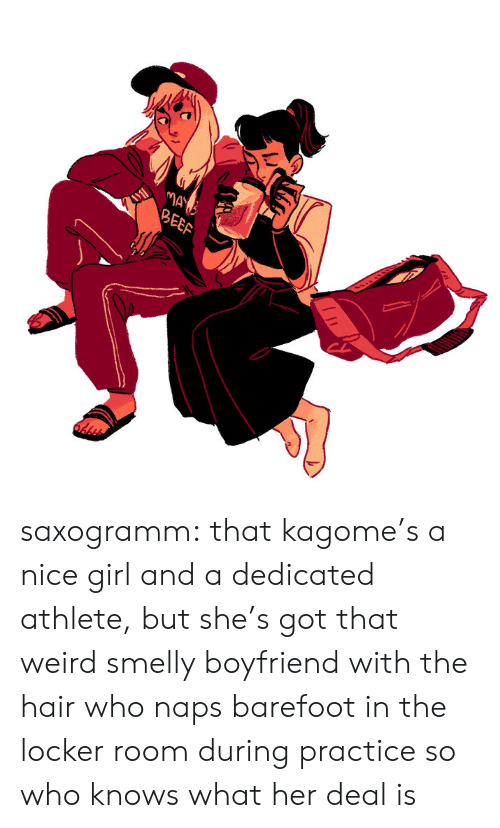 Beef: MAY  BEEF saxogramm: that kagome's a nice girl and a dedicated athlete, but she's got that weird smelly boyfriend with the hair who naps barefoot in the locker room during practice so who knows what her deal is