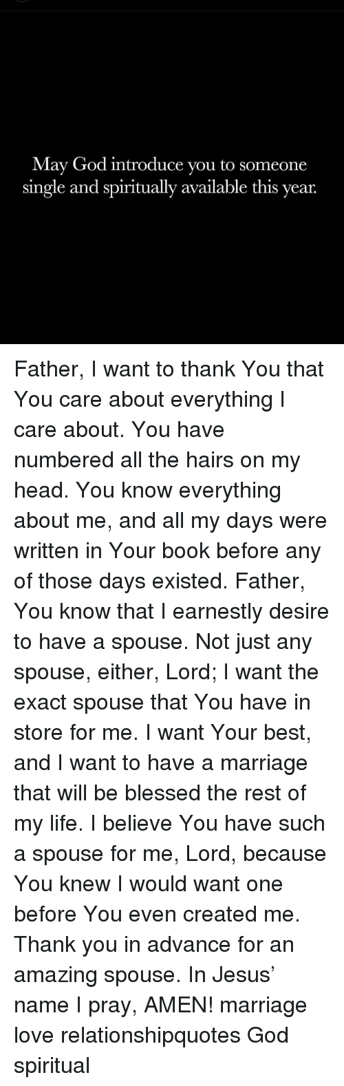 spouse: May God introduce you to someone  single and spiritually available this year. Father, I want to thank You that You care about everything I care about. You have numbered all the hairs on my head. You know everything about me, and all my days were written in Your book before any of those days existed. Father, You know that I earnestly desire to have a spouse. Not just any spouse, either, Lord; I want the exact spouse that You have in store for me. I want Your best, and I want to have a marriage that will be blessed the rest of my life. I believe You have such a spouse for me, Lord, because You knew I would want one before You even created me. Thank you in advance for an amazing spouse. In Jesus' name I pray, AMEN! marriage love relationshipquotes God spiritual