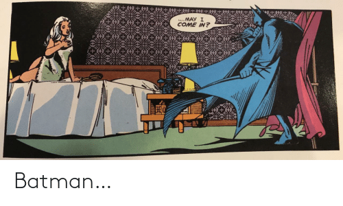 Come In: .. MAY I  COME IN? Batman…
