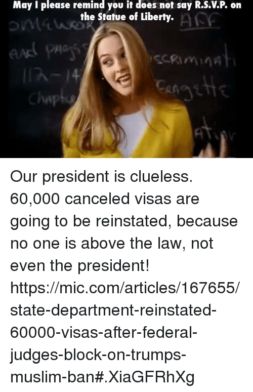 Above the Law: May I please remind you it does not say R.S.VP on  the Statue of Liberty.  Chap Our president is clueless.   60,000 canceled visas are going to be reinstated, because no one is above the law, not even the president!  https://mic.com/articles/167655/state-department-reinstated-60000-visas-after-federal-judges-block-on-trumps-muslim-ban#.XiaGFRhXg