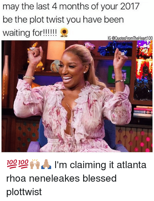 Plottwist: may the last 4 months of your 2017  be the plot twist you have been  IG @QuotesFromTheHeart100 💯💯🙌🏽🙏🏽 I'm claiming it atlanta rhoa neneleakes blessed plottwist