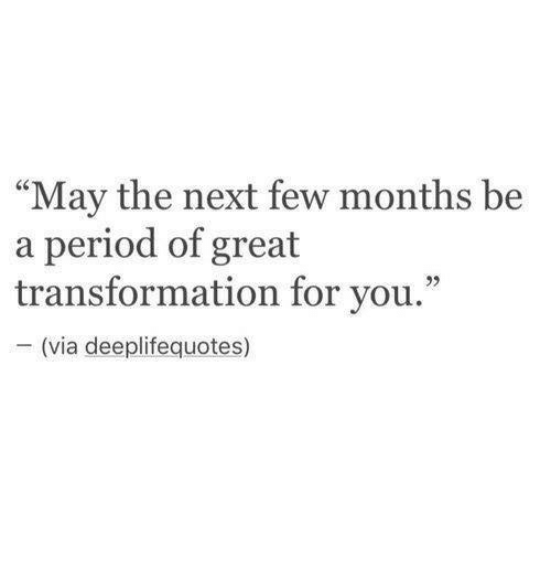 """Period, Next, and Via: """"May the next few months be  a period of great  transformation for you.""""  (via deeplifequotes)"""