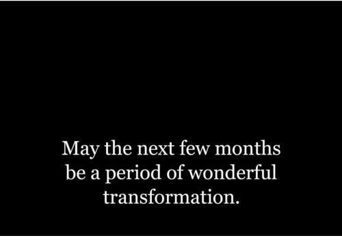 Period, Next, and May: May the next few months  be a period of wonderful  transformation.