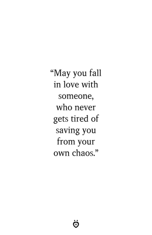 "Fall, Love, and Never: ""May you fall  in love with  someone,  who never  gets tired of  saving you  from your  own chaos."""
