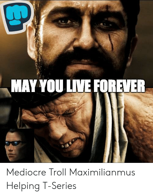 Maximilianmus: MAY YOU LIVE FOREVER Mediocre Troll Maximilianmus Helping T-Series