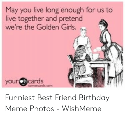 Wishmeme: May you live long enough for us to  live together and pretend  we're the Golden Girls.  your ecards Funniest Best Friend Birthday Meme Photos - WishMeme