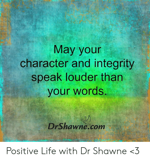 Life, Memes, and Integrity: May your  character and integrity  speak louder than  your words  DrShawne.com Positive Life with Dr Shawne <3
