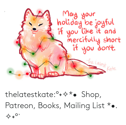 Redbubble: May your.  holiday be joyful  if  you like it and  mercifully short  if  you don't.  the Latest  Kate thelatestkate:°˖✧*•  Shop, Patreon, Books, Mailing List *•. ✧˖°`