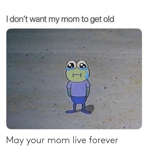 Mom: May your mom live forever