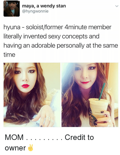 Memes, Stan, and Wendys: maya, a wendy stan  @hyngwonnie  hyuna soloist/former 4minute member  literally invented sexy concepts and  having anadorable personally at the same  time MOM . . . . . . . . . Credit to owner✌