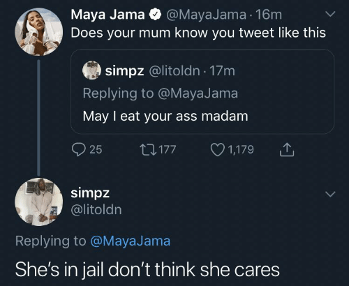 Jail: Maya Jama O @MayaJama 16m  Does your mum know you tweet like this  simpz @litoldn · 17m  Replying to @MayaJama  May I eat your ass madam  O 1,179  O 25  27177  simpz  @litoldn  Replying to @MayaJama  She's in jail don't think she cares