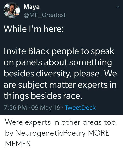 Diversity: Maya  @MF_Greatest  While l'm here:  Invite Black people to speak  on panels about something  besides diversity, please. We  are subject matter experts in  things besides race  7:56 PM-09 May 19 TweetDeck Were experts in other areas too. by NeurogeneticPoetry MORE MEMES