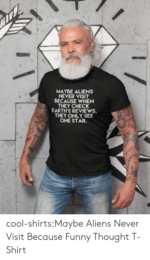 Reviews: MAYBE ALIENS  NEVER VISIT  BECAUSE WHEN  THEY CHECK  EARTH'S REVIEWS  THEY ONLY SEE  ONE STAR. cool-shirts:Maybe Aliens Never Visit Because Funny Thought T-Shirt