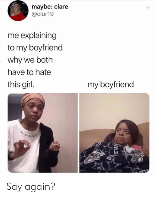 Dank, Girl, and Boyfriend: maybe: clare  @clur19  me explaining  to my boyfriend  why we both  have to hate  this girl.  my boyfriend Say again?