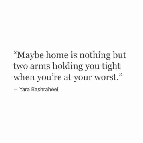 """Home, Arms, and You: """"Maybe home is nothing but  two arms holding you tight  when you're at your worst.""""  -Yara Bashraheel"""