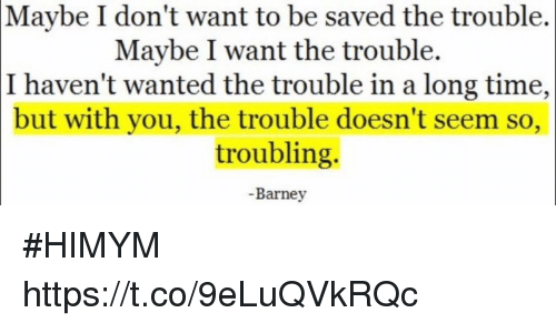 Barney, Memes, and Time: Maybe  I don't want to be saved the trouble.  Maybe I want the trouble.  I haven't wanted the trouble in a long time,  but with you, the trouble doesn't seem so,  troubling.  -Barney #HIMYM https://t.co/9eLuQVkRQc