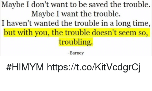 Barney, Memes, and Time: Maybe  I don't want to be saved the trouble.  Maybe I want the trouble.  I haven't wanted the trouble in a long time,  but with you, the trouble doesn't seem so,  troubling.  -Barney #HIMYM https://t.co/KitVcdgrCj