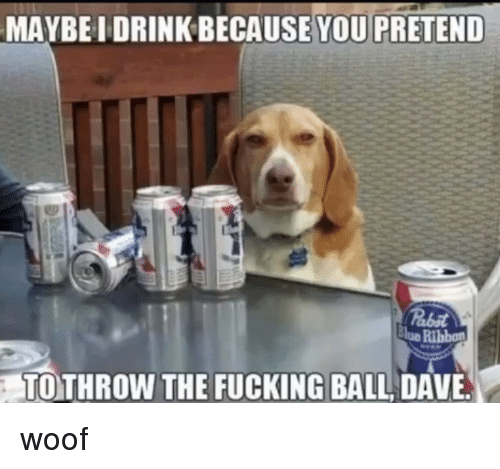 Fucking, You, and Ball: MAYBE I DRINK BECAUSE  YOU PRETEND  lue Ribbon  TOTHROW THE FUCKING BALL DAVE woof
