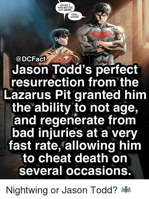 Bad, Memes, and Yeah: MAYBE I  WAS BETTER  OFF DEAD  YEAH...  MAYBE.  @DCFact  Jason Todd's perfect  resurrection from the  Lazarus Pit granted him  the ability to not age,  and regenerate from  bad injuries at a very  fast rate, allowing him  to cheat death on  several occasions. Nightwing or Jason Todd? 🦇