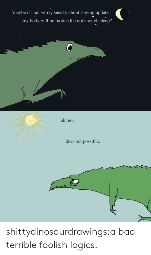 Not Possible: maybe if i am verrry sneaky about staying up late  my body will not notice the not enough sleep?   ah, no.  does not possible. shittydinosaurdrawings:a bad terrible foolish logics.
