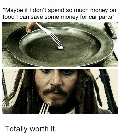 "Food, Memes, and Money: ""Maybe if I don't spend so much money on  food I can save some money for car parts"" Totally worth it."