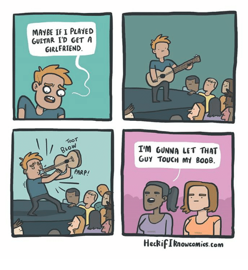 Memes, Guitar, and Touche: MAYBE IF I PLAYED  GUITAR I'D GET A  GIRLFRIEND  TooT  RLO  PARP!  I'M GUNNA LET THAT  Guy TOUCH Mt B00B  HeckifIknowcomics.com