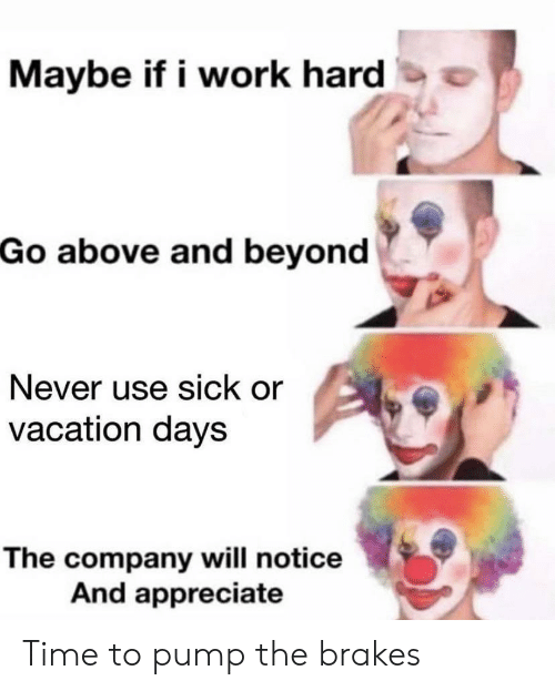 Appreciate: Maybe if i work hard  Go above and beyond  Never use sick or  vacation days  The company will notice  And appreciate Time to pump the brakes