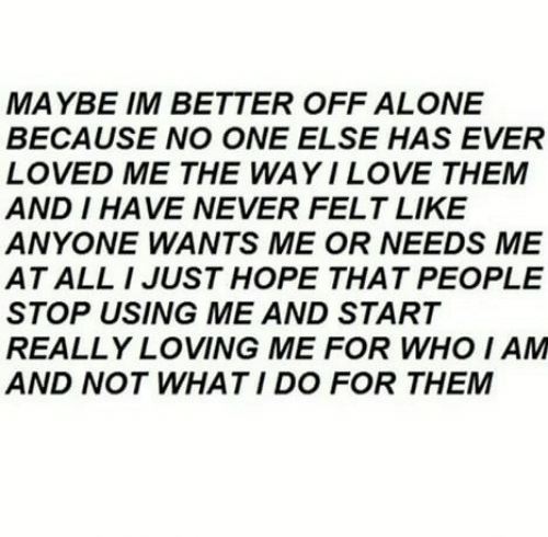 what i do: MAYBE IM BETTER OFF ALONE  BECAUSE NO ONE ELSE HAS EVER  LOVED ME THE WAYILOVE THEM  AND I HAVE NEVER FELT LIKE  ANYONE WANTS ME OR NEEDS ME  AT ALL I JUST HOPE THAT PEOPLE  STOP USING ME AND START  REALLY LOVING ME FOR WHO I AM  AND NOT WHAT I DO FOR THEM