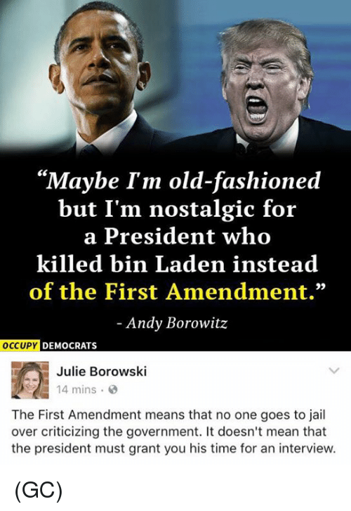 """goe: """"Maybe I'm old-fashioned  but I'm nostalgic for  a President who  killed bin Laden instead  of the First Amendment.""""  Andy Borowitz  OCCUPY  DEMOCRATS  Julie Borowski  14 mins  The First Amendment means that no one goes to jail  over criticizing the government. It doesn't mean that  the president must grant you his time for an interview. (GC)"""