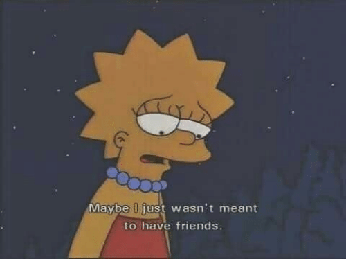 Friends, Just, and Maybe: Maybe just wasn't meant  to have friends