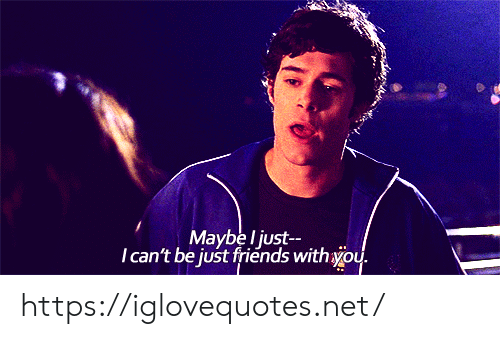Just Friends: Maybe l just  Tcan't be just friends withyou. https://iglovequotes.net/
