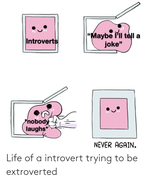 "introvert: ""Maybe l'll telI a  joke""  Introverts  nobody  laughs*  NEVER AGAIN. Life of a introvert trying to be extroverted"