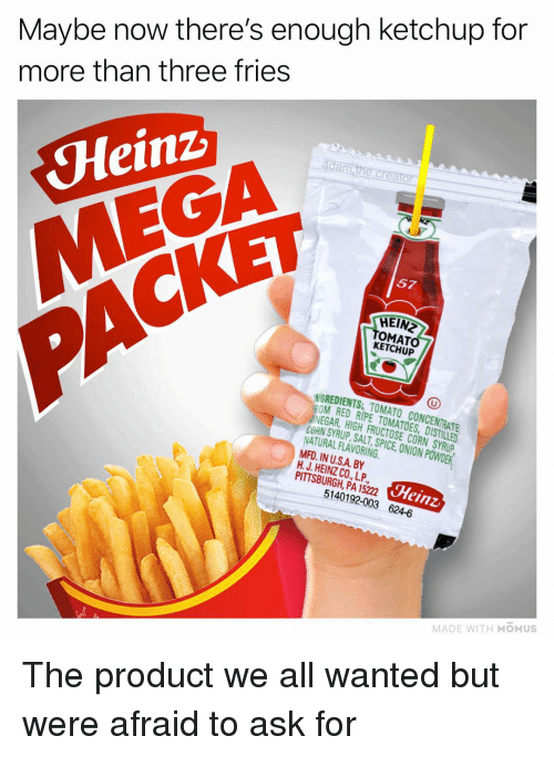 Pittsburgh: Maybe now there's enough ketchup for  more than three fries  da  Heinz  MEGA  57  CKET  HEIN  OMAT  KETCHUP  NGREDIENTS TOMATO CONCENTRATE  OM RED RIPE TOMATOES, DISTILLED  NEGAR, HIGH FRUCTOSE CORN SYRUP  CORN SYRUP SALT SPICE,ION PWDER  NATURAL FLAVORING  MFD. IN U.SA BY  H. J. HEINZ CO., LP  PITTSBURGH, PA 15222  Heinz  5140192-003 624-6  MADE WITH MOMUS The product we all wanted but were afraid to ask for