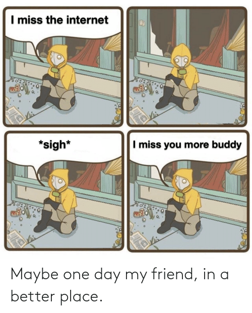 friend: Maybe one day my friend, in a better place.