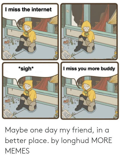 friend: Maybe one day my friend, in a better place. by longhud MORE MEMES