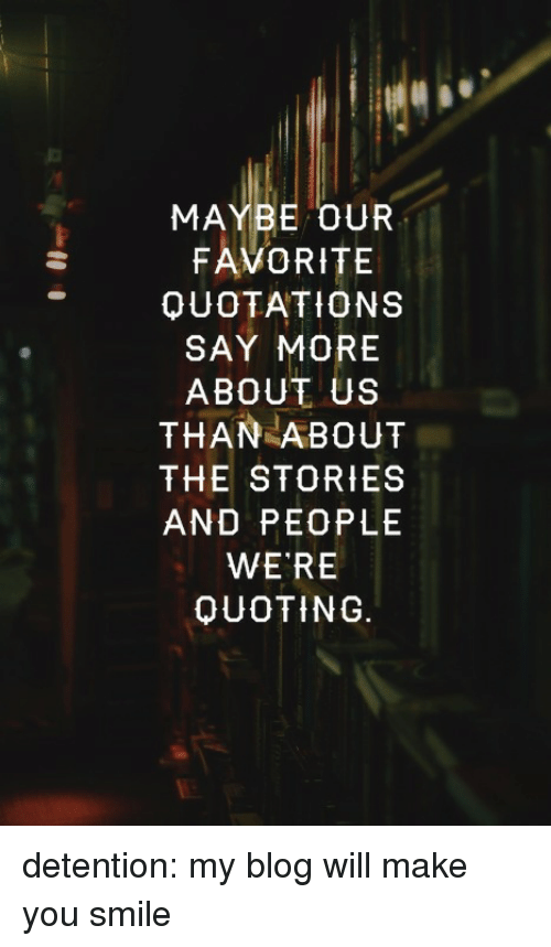 Say More: MAYBE OUR  FAVORITE  QUOTATIONS  SAY MORE  ABOUT US  THAN ABOUT  THE STORIES  AND PEOPLE  WE RE  OUOTING. detention:  my blog will make you smile♡