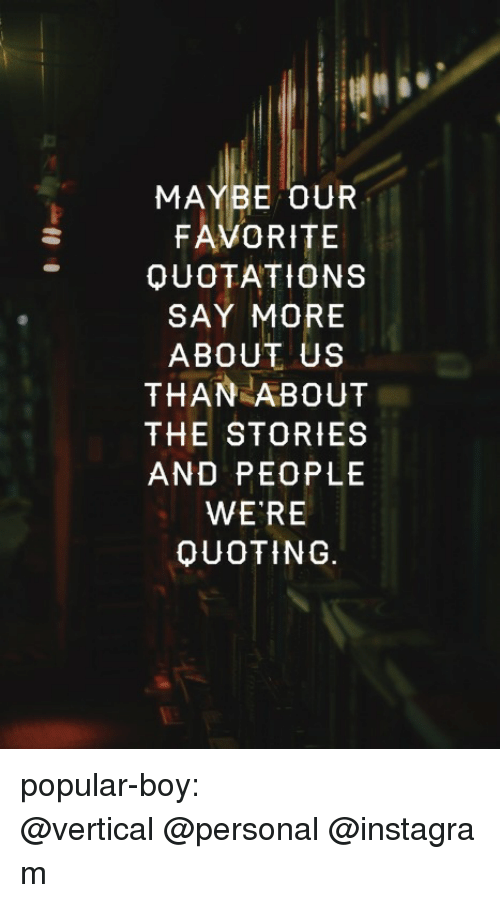 Say More: MAYBE OUR  FAVORITE  QUOTATIONS  SAY MORE  ABOUT US  THAN ABOUT  THE STORIES  AND PEOPLE  WE RE  OUOTING. popular-boy:  @vertical @personal @instagram
